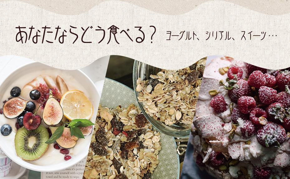 ヨーグルト、シリアル、デザート色々な食べ方で毎日の食事を楽しもう!